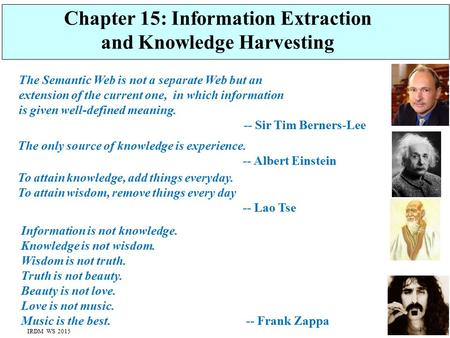 Chapter 15: Information Extraction and Knowledge Harvesting Information is not knowledge. Knowledge is not wisdom. Wisdom is not truth. Truth is not beauty.