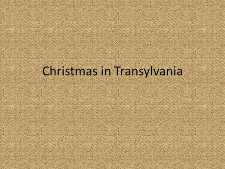 Christmas in Transylvania. Christmas is one of the most important holiday we celebrate When the 4 th candle is lighting on our advent wreath we prepare.