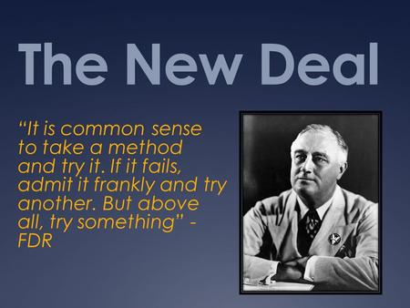 "The New Deal ""It is common sense to take a method and try it. If it fails, admit it frankly and try another. But above all, try something"" - FDR."