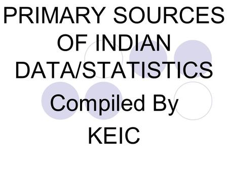 PRIMARY SOURCES OF INDIAN DATA/STATISTICS Compiled By KEIC.