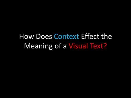 How Does Context Effect the Meaning of a Visual Text?