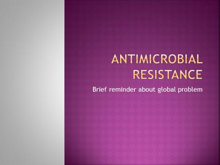 Brief reminder about global problem.  Antimicrobial resistance (AMR) threatens the effective prevention and treatment of an ever- increasing range of.