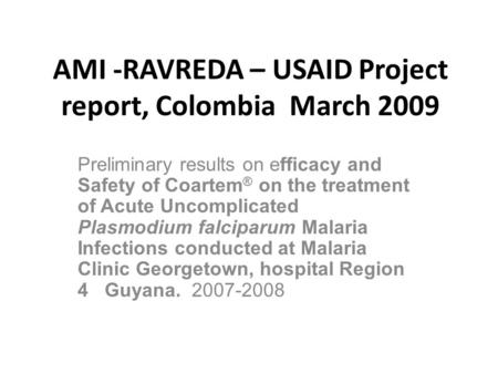 AMI -RAVREDA – USAID Project report, Colombia March 2009 Preliminary results on efficacy and Safety of Coartem ® on the treatment of Acute Uncomplicated.