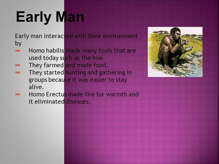 Early Man Early man interacted with their environment by ∞ Homo habilis made many tools that are used today such as the hoe. ∞ They farmed and made food.