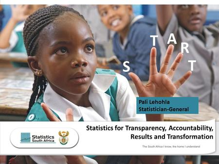 The South Africa I know, the home I understand Statistics for Transparency, Accountability, Results and Transformation T S T A R Pali Lehohla Statistician-General.