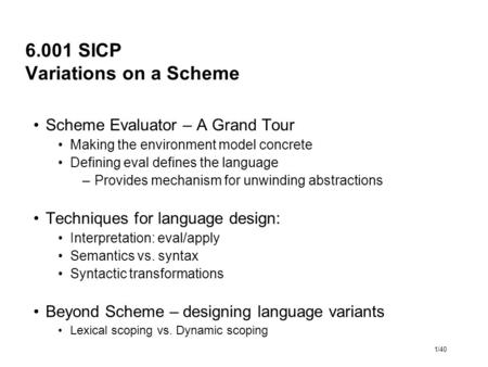 1/40 6.001 SICP Variations on a Scheme Scheme Evaluator – A Grand Tour Making the environment model concrete Defining eval defines the language –Provides.