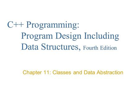 C++ Programming: Program Design Including Data Structures, Fourth Edition Chapter 11: Classes and Data Abstraction.
