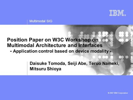 Multimodal SIG © 2007 IBM Corporation Position Paper on W3C Workshop on Multimodal Architecture and Interfaces - Application control based on device modality.