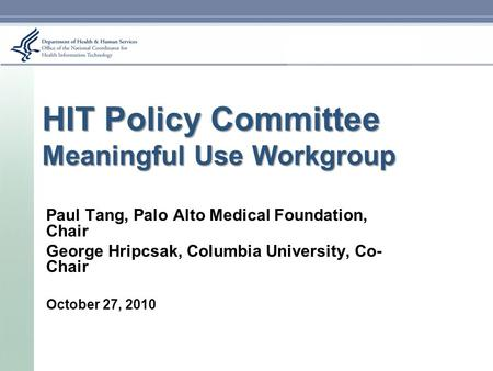 HIT Policy Committee Meaningful Use Workgroup Paul Tang, Palo Alto Medical Foundation, Chair George Hripcsak, Columbia University, Co- Chair October 27,