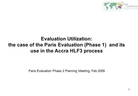 1 Evaluation Utilization: the case of the Paris Evaluation (Phase 1) and its use in the Accra HLF3 process Paris Evaluation Phase 2 Planning Meeting, Feb.