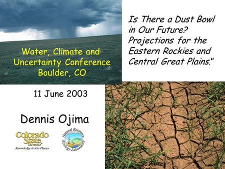 "Is There a Dust Bowl in Our Future? Projections for the Eastern Rockies and Central Great Plains."" Dennis Ojima Water, Climate and Uncertainty Conference."