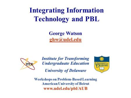 University of Delaware Workshops on Problem-Based Learning American University of Beirut www.udel.edu/pbl/AUB Integrating Information Technology and PBL.