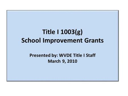 Title I 1003(g) School Improvement Grants Presented by: WVDE Title I Staff March 9, 2010.