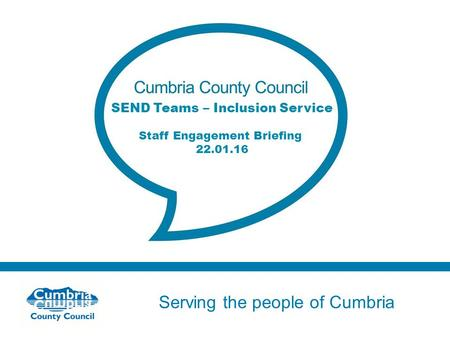Serving the people of Cumbria Do not use fonts other than Arial for your presentations SEND Teams – Inclusion Service Staff Engagement Briefing 22.01.16.