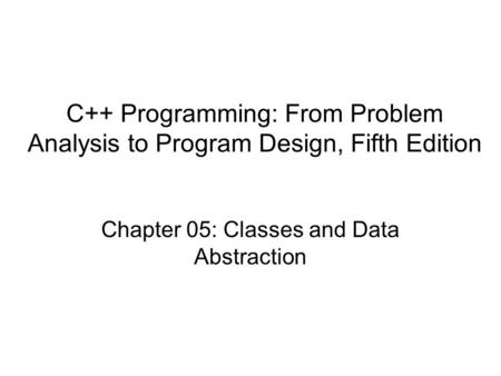 C++ Programming: From Problem Analysis to Program Design, Fifth Edition Chapter 05: Classes and Data Abstraction.