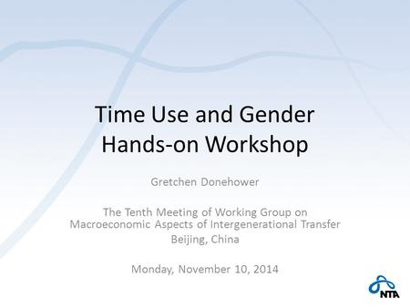 Time Use and Gender Hands-on Workshop Gretchen Donehower The Tenth Meeting of Working Group on Macroeconomic Aspects of Intergenerational Transfer Beijing,