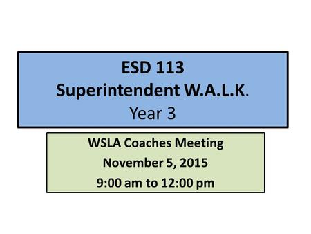 ESD 113 Superintendent W.A.L.K. Year 3 WSLA Coaches Meeting November 5, 2015 9:00 am to 12:00 pm.