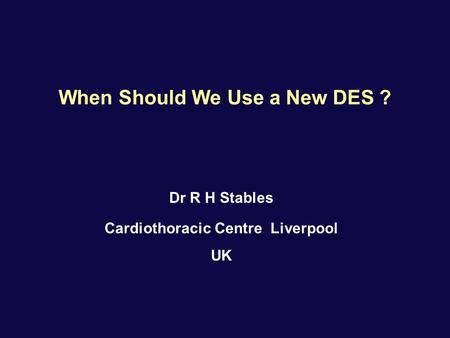 When Should We Use a New DES ? Dr R H Stables Cardiothoracic Centre Liverpool UK.