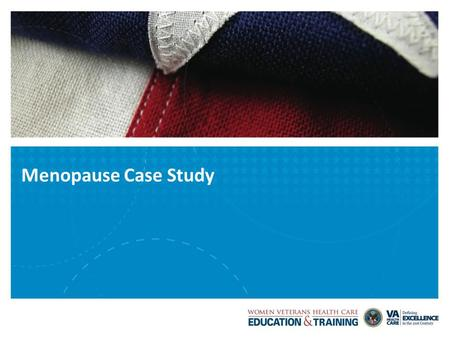 Menopause Case Study. VETERANS HEALTH ADMINISTRATION Case Study Marion, a 52-year-old female veteran, presents to your office for evaluation of hot flashes.