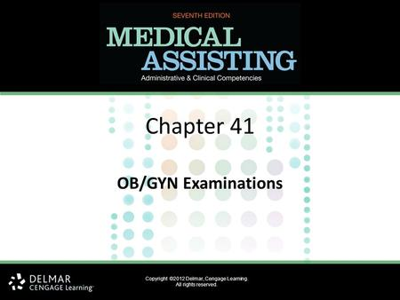 Copyright ©2012 Delmar, Cengage Learning. All rights reserved. Chapter 41 OB/GYN Examinations.