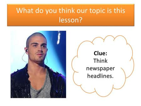 What do you think our topic is this lesson? Clue: Think newspaper headlines.