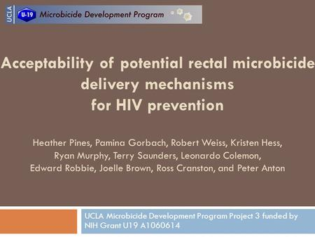 Acceptability of potential rectal microbicide delivery mechanisms for HIV prevention Heather Pines, Pamina Gorbach, Robert Weiss, Kristen Hess, Ryan Murphy,