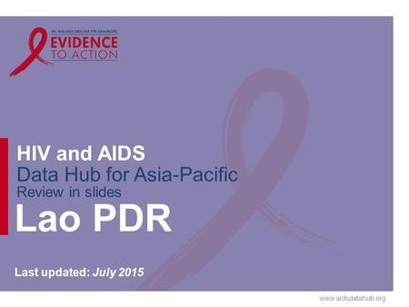 Www.aidsdatahub.org HIV and AIDS Data Hub for Asia-Pacific Review in slides Lao PDR Last updated: July 2015.