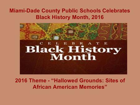 "Miami-Dade County Public Schools Celebrates Black History Month, 2016 2016 Theme - ""Hallowed Grounds: Sites of African American Memories"""