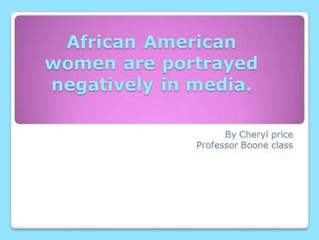 African American women are portrayed negatively in media. By Cheryl price Professor Boone class.
