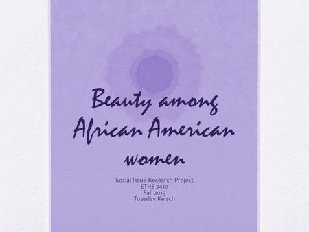 Beauty among African American women Social Issue Research Project ETHS 2410 Fall 2015 Tuesday Kelsch.