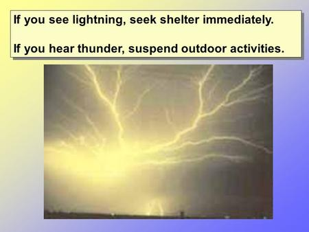 If you see lightning, seek shelter immediately. If you hear thunder, suspend outdoor activities. If you see lightning, seek shelter immediately. If you.
