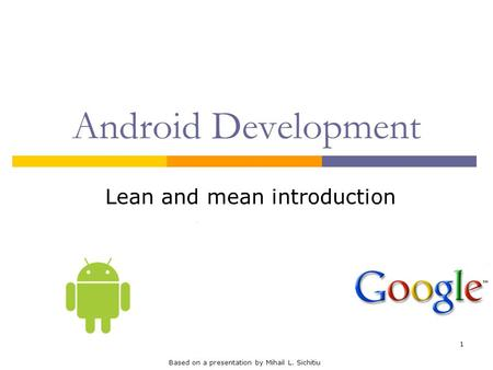 1 Android Development Lean and mean introduction Based on a presentation by Mihail L. Sichitiu.