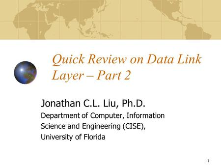 1 Quick Review on Data Link Layer – Part 2 Jonathan C.L. Liu, Ph.D. Department of Computer, Information Science and Engineering (CISE), University of Florida.