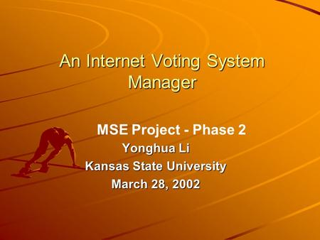 An Internet Voting System Manager Yonghua Li Kansas State University March 28, 2002 MSE Project - Phase 2.