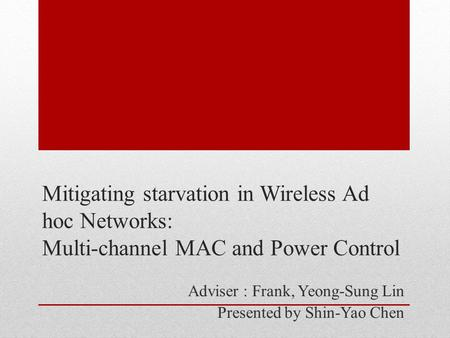 Mitigating starvation in Wireless Ad hoc Networks: Multi-channel MAC and Power Control Adviser : Frank, Yeong-Sung Lin Presented by Shin-Yao Chen.