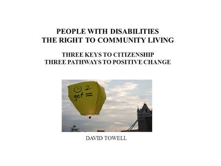 PEOPLE WITH DISABILITIES THE RIGHT TO COMMUNITY LIVING THREE KEYS TO CITIZENSHIP THREE PATHWAYS TO POSITIVE CHANGE DAVID TOWELL.