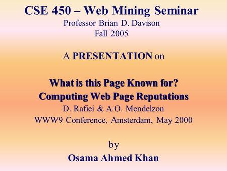 CSE 450 – Web Mining Seminar Professor Brian D. Davison Fall 2005 A PRESENTATION on What is this Page Known for? Computing Web Page Reputations D. Rafiei.