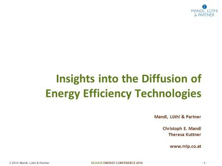 © 2014 Mandl, Lüthi & Partner BEHAVE ENERGY CONFERENCE 2014 - 1 - Insights into the Diffusion of Energy Efficiency Technologies Mandl, Lüthi & Partner.
