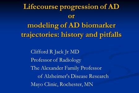 Clifford R Jack Jr MD Professor of Radiology The Alexander Family Professor of Alzheimer's Disease Research Mayo Clinic, Rochester, MN Lifecourse progression.
