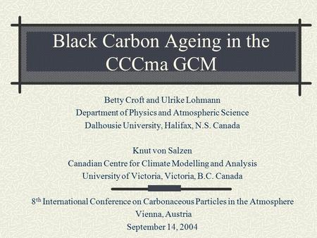 Black Carbon Ageing in the CCCma GCM Betty Croft and Ulrike Lohmann Department of Physics and Atmospheric Science Dalhousie University, Halifax, N.S. Canada.
