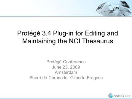 Protégé 3.4 Plug-in for Editing and Maintaining the NCI Thesaurus Protégé Conference June 23, 2009 Amsterdam Sherri de Coronado, Gilberto Fragoso.