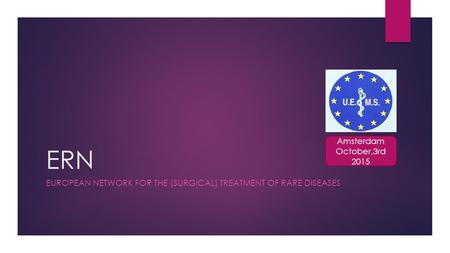 ERN EUROPEAN NETWORK FOR THE (SURGICAL) TREATMENT OF RARE DISEASES Amsterdam October,3rd 2015.
