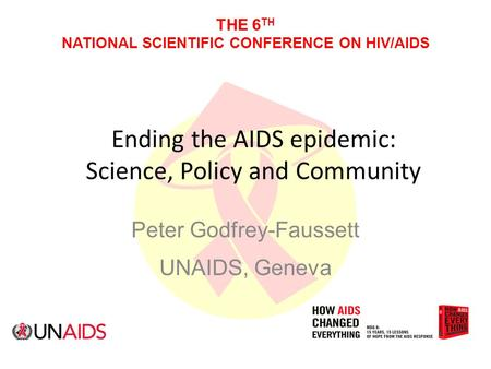 THE 6 TH NATIONAL SCIENTIFIC CONFERENCE ON HIV/AIDS Ending the AIDS epidemic: Science, Policy and Community Peter Godfrey-Faussett UNAIDS, Geneva.