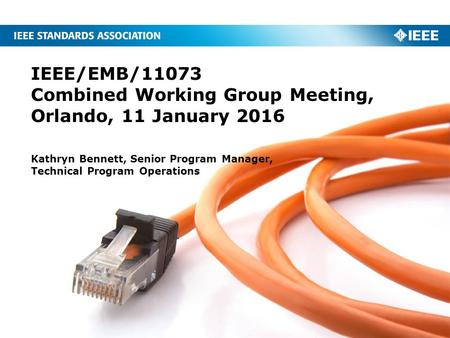 IEEE/EMB/11073 Combined Working Group Meeting, Orlando, 11 January 2016 Kathryn Bennett, Senior Program Manager, Technical Program Operations.