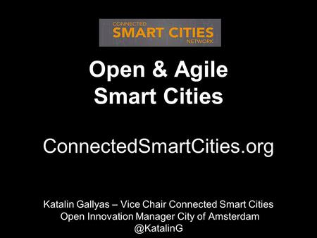 Open & Agile Smart Cities ConnectedSmartCities.org Katalin Katalin Gallyas – Vice Chair Connected Smart Cities Open Innovation Manager City of Amsterdam.