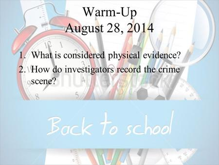 Warm-Up August 28, 2014 1.What is considered physical evidence? 2.How do investigators record the crime scene?