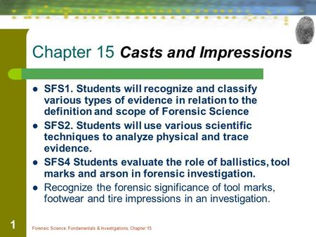 Forensic Science: Fundamentals & Investigations, Chapter 15 1 Chapter 15 Casts and Impressions SFS1. Students will recognize and classify various types.