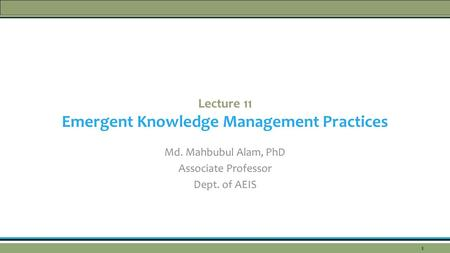 Lecture 11 Emergent Knowledge Management Practices Md. Mahbubul Alam, PhD Associate Professor Dept. of AEIS 1.