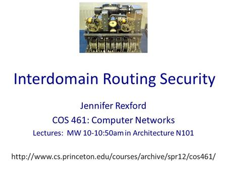 Interdomain Routing Security Jennifer Rexford COS 461: Computer Networks Lectures: MW 10-10:50am in Architecture N101