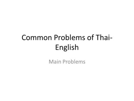 Common Problems of Thai- English Main Problems Pronunciation The r / l sounds really leally r is spoken with lips pursed together. l is spoken with the.